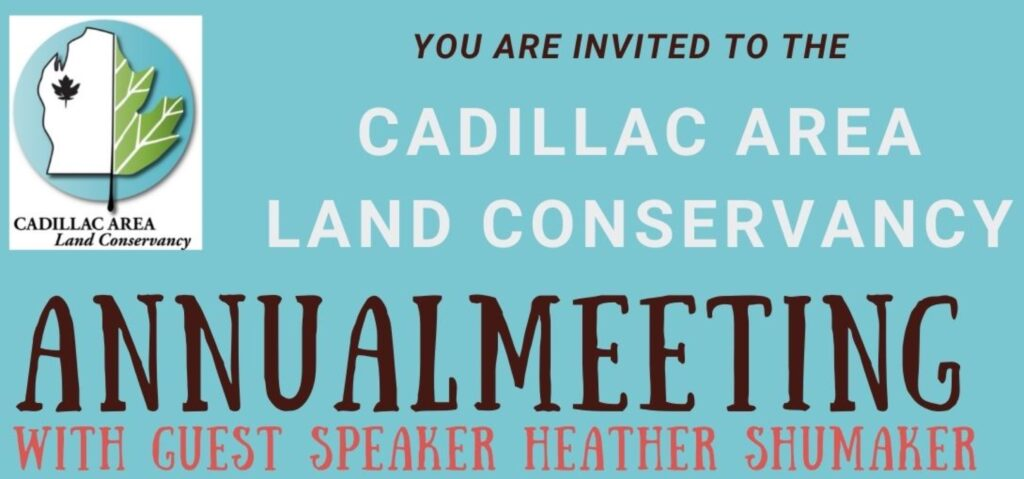 YOU ARE INVITED TO THE  CADILLAC AREA LAND CONSERVANCY  ANNUAL MEETING  WITH GUEST SPEAKER HEATHER SHUMAKER